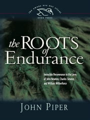 The Roots of Endurance - Invincible Perseverance in the Lives of John Newton, Charles Simeon, and William Wilberforce ebook by John Piper