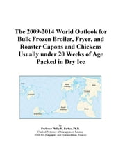 The 2009-2014 World Outlook for Bulk Frozen Broiler, Fryer, and Roaster Capons and Chickens Usually under 20 Weeks of Age Packed in Dry Ice ebook by ICON Group International, Inc.