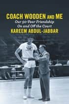 Coach Wooden and Me - Our 50-Year Friendship On and Off the Court ebook by Kareem Abdul-Jabbar