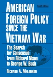American Foreign Policy Since the Vietnam War - The Search for Consensus from Nixon to Clinton ebook by Richard A Melanson