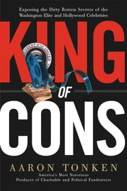 King of Cons - Exposing the Dirty, Rotten Secrets of the Washington Elite and Hollywood Celebrities ebook by Aaron Tonken