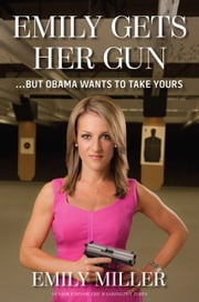 Emily Gets Her Gun - ...But Obama Wants to Take Yours ebook by Emily Miller