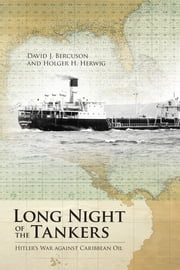 Long Night of the Tankers - Hitler's War Against Caribbean Oil ebook by David J. Bercuson,Holger H. Herwig