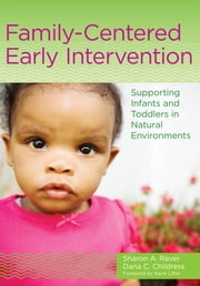 Family-Centered Early Intervention - Supporting Infants and Toddlers in Natural Environments ebook by Sharon A. Raver, Ph.D.,Dana C Childress, M.Ed.