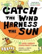 Catch the Wind, Harness the Sun - 22 Super-Charged Projects for Kids ebook by Michael J. Caduto, John Hanson Mitchell, David Bonta