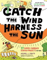 Catch the Wind, Harness the Sun - 22 Super-Charged Projects for Kids ebook by Michael J. Caduto,John Hanson Mitchell,David Bonta
