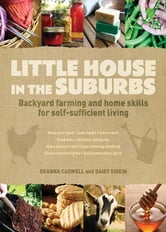 Little House in the Suburbs: Backyard farming and home skills for self-sufficient living - Backyard farming and home skills for self-sufficient living ebook by Deanna Caswell,Daisy Siskins