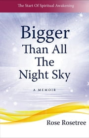 Bigger than All the Night Sky - The Start Of Spiritual Awakening. A Memoir. ebook by Rose Rosetree