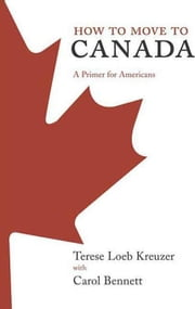 How to Move to Canada - A Primer for Americans ebook by Terese Loeb Kreuzer,Carol Bennett