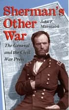 Sherman's Other War - The General and the Civil War Press, Revised Edition ebook by John F. Marszalek