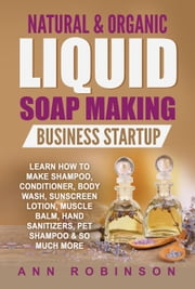 Natural & Organic Liquid Soap Making Business Startup - Learn How to Make Shampoo, Conditioner, Body Wash, Sunscreen Lotion, Muscle Balm, Hand Sanitizers, Pet Shampoo & So Much More ebook by Ann Robinson