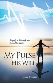 My Pulse, His Will - Tragedy to Triumph That Echoed Her Faith ebook by Jessica Lyngaas