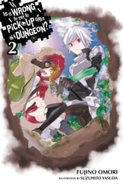 Is It Wrong to Try to Pick Up Girls in a Dungeon?, Vol. 2 (light novel) eBook by Fujino Omori, Suzuhito Yasuda