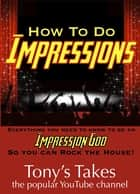 How To Do Impressions: Everything You Need To Know to Be An Impression God So You Can Rock The House! ebook by Tony's Takes