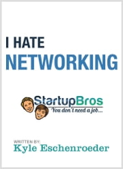 I Hate Networking - The Definitive Non-Networking Guide How To Make Friends ebook by Kyle Eschenroeder,Startup Bros