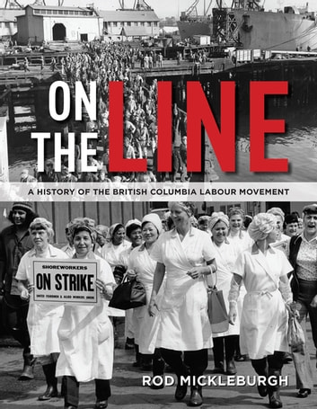 On the Line - A History of the British Columbia Labour Movement ebook by Rod Mickleburgh