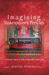 Imagining Shakespeare's Pericles - A Story About the creative Process ebook by David Young