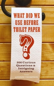 What Did We Use Before Toilet Paper? - 200 Curious Questions and Intriguing Answers ebook by Andrew Thompson