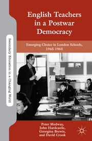 English Teachers in a Postwar Democracy - Emerging Choice in London Schools, 1945-1965 ebook by Peter Medway,John Hardcastle,Georgina Brewis,David Crook