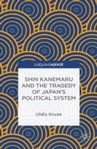 Shin Kanemaru and the Tragedy of Japan's Political System ebooks by U. Kruze