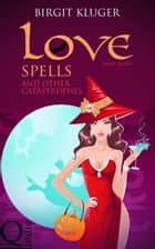 Love Spells and other Catastrophes ebook by Birgit Kluger