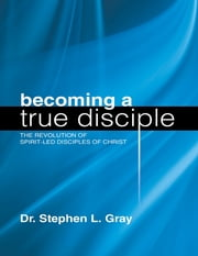 Becoming a True Disciple: The Revolution of Spirit Led Disciples of Christ ebook by Dr. Stephen L. Gray