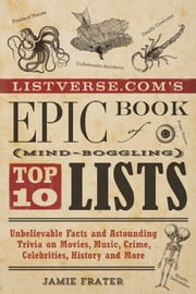Listverse.com's Epic Book of Mind-Boggling Top 10 Lists - Unbelievable Facts and Astounding Trivia on Movies, Music, Crime, Celebrities, History, and More ebook by Jamie Frater