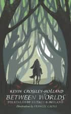 Between Worlds: Folktales of Britain & Ireland eBook by Kevin Crossley-Holland, Frances Castle