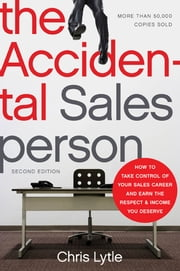 The Accidental Salesperson - How to Take Control of Your Sales Career and Earn the Respect and Income You Deserve ebook by Chris Lytle
