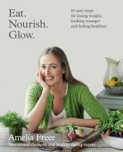 Eat. Nourish. Glow. ebook by Amelia Freer
