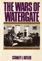 The Wars of Watergate - The Last Crisis of Richard Nixon ebook by Stanley I. Kutler