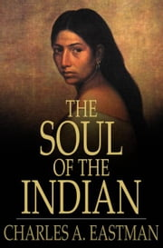 The Soul of the Indian - An Interpretation ebook by Charles A. Eastman