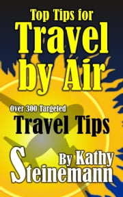 Top Tips for Travel by Air: Over 300 Targeted Travel Tips ebook by Kathy Steinemann