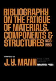 Bibliography on the Fatigue of Materials, Components and Structures: 1838-1950 ebook by Mann, J. Y.