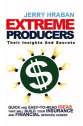 Extreme Producers: Their Insights And Secrets - Quick and easy-to-read ideas that will build your insurance and financial services career ebook by Jerry Hraban