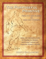The Purposeful Primitive: From Fat and Flaccid to Lean and Powerful - Using the Primordial Laws of Fitness to Trigger Inevitable, Lasting and Dramatic Physical Change - From Fat and Flaccid to Lean and Powerful - Using the Primordial Laws of Fitness to Trigger Inevitable, Lasting and Dramatic Physical Change ebook by Marty Gallagher