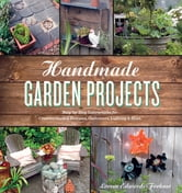 Handmade Garden Projects - Step-by-Step Instructions for Creative Garden Features, Containers, Lighting and More ebook by Lorene Edwards Forkner