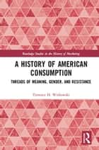A History of American Consumption - Threads of Meaning, Gender, and Resistance ebook by Terrence H. Witkowski