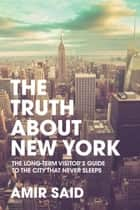 The Truth About New York - The Long-Term Visitor's Guide to the City That Never Sleeps ebook by Amir Said