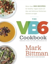 The VB6 Cookbook - More than 350 Recipes for Healthy Vegan Meals All Day and Delicious Flexitarian Dinners at Night ebook by Mark Bittman