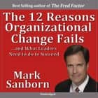 The 12 Reasons Organizational Change Fails - …and What Leaders Need to Do to Succeed! audiobook by Mark Sanborn