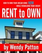 Rent-to-Own: How to Find Rent-to-Own Homes NOW While Rebuilding Your Credit ekitaplar by Wendy Patton
