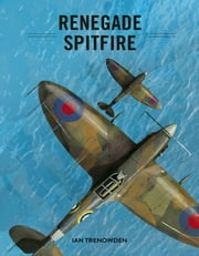 Renegade Spitfire ebook by Mark Trenowden, Ste Johnson, Ian Trenowden