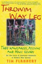 Throwim Way Leg - Tree-Kangaroos, Possums, and Penis Gourds: On the Track of Unknown Mammals in Wildest New Guinea ebook by Tim Flannery