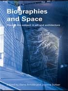 Biographies & Space - Placing the Subject in Art and Architecture ebook by Dana Arnold, Joanna Sofaer Derevenski