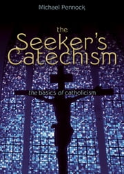 The Seeker's Catechism - The Basics of Catholicism ebook by Michael Pennock