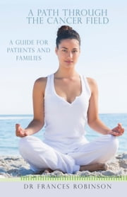 A Path Through the Cancer Fields - A Guide for Patients and Families ebook by Dr Frances Robinson