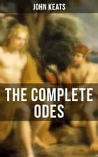 THE COMPLETE ODES OF JOHN KEATS - Ode on a Grecian Urn, Ode to a Nightingale, Ode to Apollo, Ode to Indolence, Ode to Psyche… ebook by John Keats
