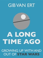 A Long Time Ago: Growing up with and out of Star Wars ebook by Gib van Ert