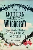 The Modern Guide to Witchcraft - Your Complete Guide to Witches, Covens, and Spells ebook by Skye Alexander